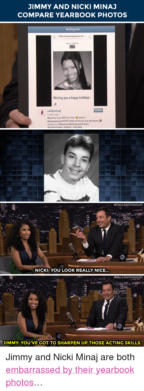 "period: JIMMY AND NICKI MINAJ  COMPARE YEARBOOK PHOTOS   Instagram  x http:llwww.beyonce.co... t  www.beyonce.comna  ONIKA  Wishing you a happy birthday!  -B  Follow  nickiminaj  1 week ago  Beyonce is so EPIC for this. thank u  Beyyyyyyyyyyy!!!! Imfao at this pic but awwwww  @beyonce #flawless #feelingmyse she's  EVERYTHING PERIOD, THE END   """" #FALLONTONIGHT  NICK: YOU LOOK REALLY NICE.   #FALLONTONIGHT  JIMMY: YOU'VE GOT TO SHARPEN UP THOSE ACTING SKILLS <p>Jimmy and Nicki Minaj are both <a href=""https://www.youtube.com/watch?v=egT8s9lyqKE"" target=""_blank"">embarrassed by their yearbook photos</a>&hellip;</p>"
