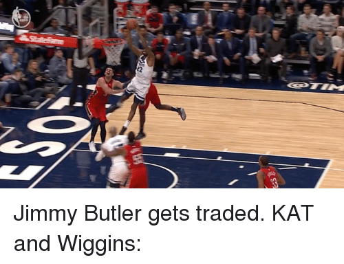 Jimmy Butler: Jimmy Butler gets traded.  KAT and Wiggins: