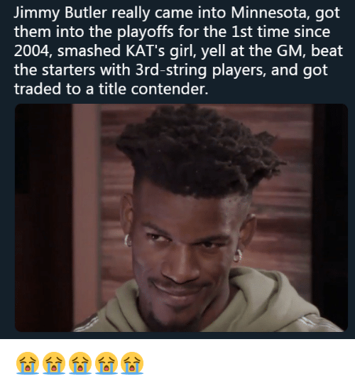Jimmy Butler: Jimmy Butler really came into Minnesota, got  them into the playoffs for the 1st time since  2004, smashed KAT's girl, yell at the GM, beat  the starters with 3rd-string players, and got  traded to a title contender. 😭😭😭😭😭