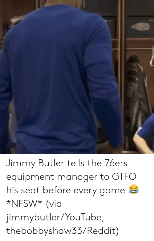 Jimmy Butler: Jimmy Butler tells the 76ers equipment manager to GTFO his seat before every game 😂 *NFSW*   (via jimmybutler/YouTube, thebobbyshaw33/Reddit)
