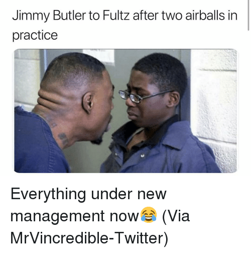 Jimmy Butler: Jimmy Butler to Fultz after two airballs in  practice Everything under new management now😂 (Via MrVincredible-Twitter)