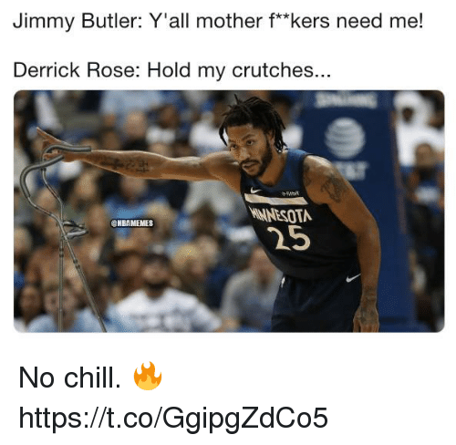 """No chill: Jimmy Butler: Y'all mother f*""""kers need me!  Derrick Rose: Hold my crutches.  Won  NNESOTA  25  ONBAMEMES No chill. 🔥 https://t.co/GgipgZdCo5"""