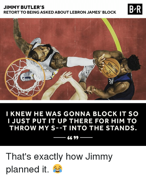 LeBron James, Lebron, and How: JIMMY BUTLER'S  RETORT TO BEING ASKED ABOUT LEBRON JAMES' BLOCK  B-R  I KNEW HE WAS GONNA BLOCK IT SO  I JUST PUT IT UP THERE FOR HIM TO  THROW MY S -T INTO THE STANDS That's exactly how Jimmy planned it. 😂