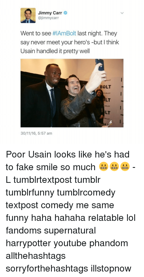 Lol, Memes, and Tumblr: Jimmy Carr  @jimmy carr  Went to see  #IAmBolt last night. They  say never meet your hero's -but I think  Usain handled it pretty well  BOLT  ULT  30/11/16, 5:57 am Poor Usain looks like he's had to fake smile so much 😬😬😬 -L tumblrtextpost tumblr tumblrfunny tumblrcomedy textpost comedy me same funny haha hahaha relatable lol fandoms supernatural harrypotter youtube phandom allthehashtags sorryforthehashtags illstopnow