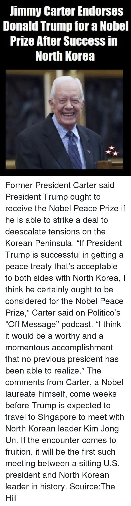 "Donald Trump, Jimmy Carter, and Kim Jong-Un: Jimmy Carter Endorses  Donald Trump for a Nobel  Prize After Success in  North Korea Former President Carter said President Trump ought to receive the Nobel Peace Prize if he is able to strike a deal to deescalate tensions on the Korean Peninsula.  ""If President Trump is successful in getting a peace treaty that's acceptable to both sides with North Korea, I think he certainly ought to be considered for the Nobel Peace Prize,"" Carter said on Politico's ""Off Message"" podcast.  ""I think it would be a worthy and a momentous accomplishment that no previous president has been able to realize.""  The comments from Carter, a Nobel laureate himself, come weeks before Trump is expected to travel to Singapore to meet with North Korean leader Kim Jong Un.  If the encounter comes to fruition, it will be the first such meeting between a sitting U.S. president and North Korean leader in history.  Souirce:The Hill"