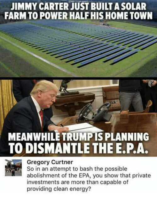 Jimmy Carter: JIMMY CARTER JUST BUILTASOLAR  FARM TO POWER HALF HIS HOME TOWN  MEANWHILE TRUMPIS PLANNING  TO DISMANTLE THE E PA.  Gregory Curtner  So in an attempt to bash the possible  abolishment of the EPA, you show that private  investments are more than capable of  providing clean energy?