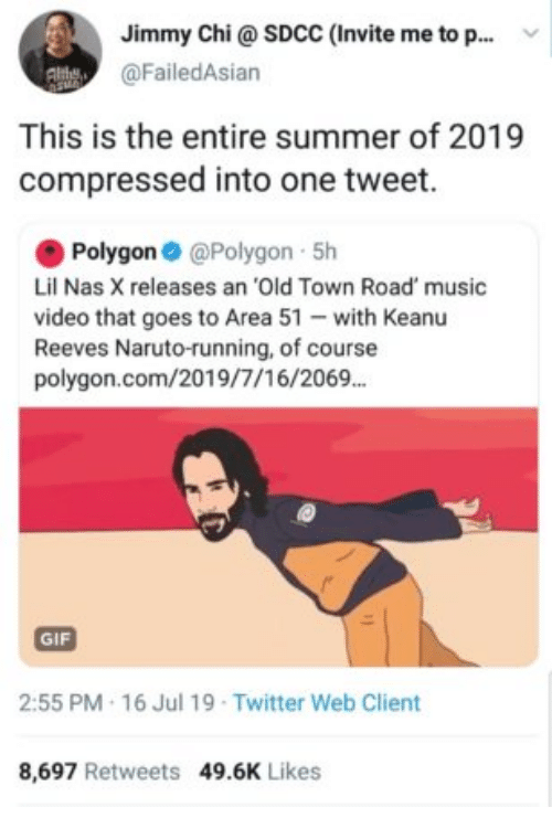 chi: Jimmy Chi@ SDCC (Invite me to p..  @FailedAsian  This is the entire summer of 2019  compressed into one tweet.  Polygon @Polygon 5h  Lil Nas X releases an 'Old Town Road' music  video that goes to Area 51 with Keanu  Reeves Naruto-running, of course  polygon.com/2019/7/16/2069.  GIF  2:55 PM 16 Jul 19 Twitter Web Client  8,697 Retweets 49.6K Likes