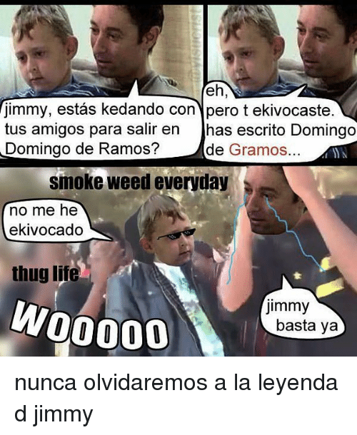 Smoke Weed Everyday, Thug, and Weed: jimmy, estas kedando con pero t ekivocaste.  tus amigos para salir en  has escrito Domingo  Domingo de Ramos?  de  Gramos.  smoke weed everyday  no me he  ekivocado  thug lite  jimmy  W00000  basta ya nunca olvidaremos a la leyenda d jimmy