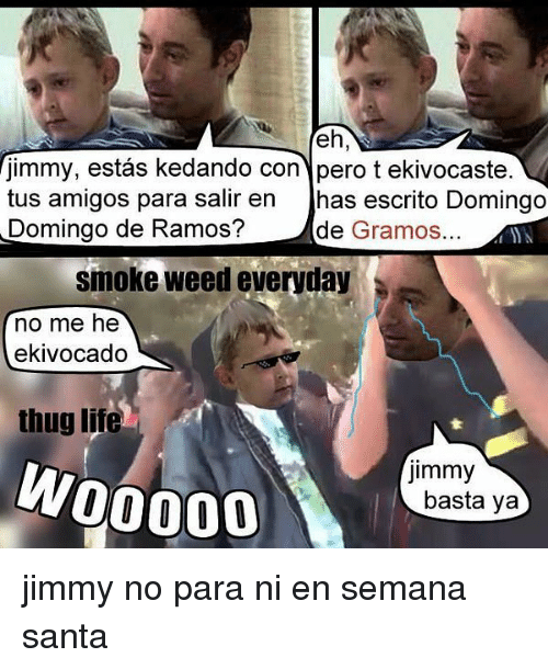 Smoke Weed Everyday, Thug, and Weed: jimmy, estas kedando con pero t ekivocaste.  tus amigos para salir en  has escrito Domingo  Domingo de Ramos?  de  Gramos.  smoke weed everyday  no me he  ekivocado  thug lite  jimmy  W00000  basta ya jimmy no para ni en semana santa