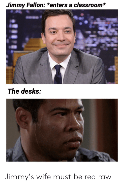Jimmy Fallon: Jimmy Fallon: *enters a classroom*  The desks: Jimmy's wife must be red raw