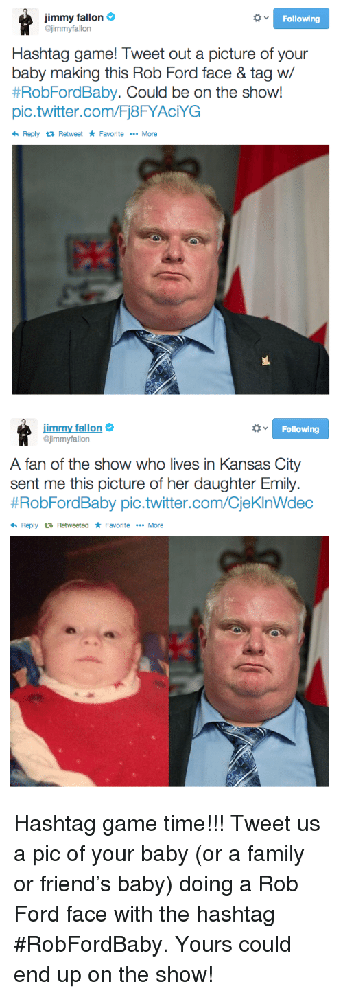 Ford: Jimmy fallon  @jimmyfallon  Following  Hashtag game! Tweet out a picture of your  baby making this Rob Ford face & tag w/  #RobFordBaby. Could be on the show!  pic.twitter.com/Fj8FYAciYG  Reply Retweet Favorite More   immy fallon  @jimmyfallon  Following  A fan of the show who lives in Kansas City  sent me this picture of her daughter Emily.  #RobFordBaby pic.twitter.com/CieKInWdec  Reply t RetweetedFavorite.More <p>Hashtag game time!!! Tweet us a pic of your baby (or a family or friend&rsquo;s baby) doing a Rob Ford face with the hashtag #RobFordBaby. Yours could end up on the show!</p>