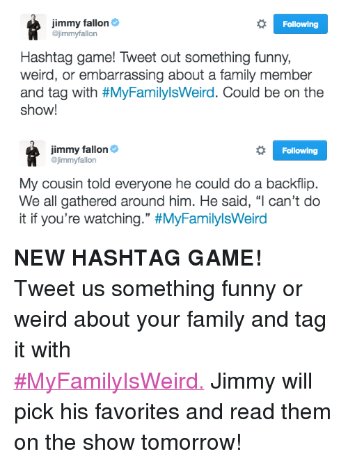 "Family, Funny, and Jimmy Fallon: Jimmy fallon&  @jimmyfallon  Following  Hashtag game! Tweet out something funny,  weird, or embarrassing about a family member  and tag with #MyFamilylsWerd. Could be on the  show!   Jimmy fallon&  @jimmyfallon  Following  My cousin told everyone he could do a backflip.  We all gathered around him. He said, ""l can't do  it if you're watching."" <p><b>NEW HASHTAG GAME! </b></p><p>Tweet us something funny or weird about your family and tag it with <a href=""https://twitter.com/jimmyfallon/status/798959271518076933"" target=""_blank"">#MyFamilyIsWeird.</a><b> </b>Jimmy will pick his favorites and read them on the show tomorrow! </p>"