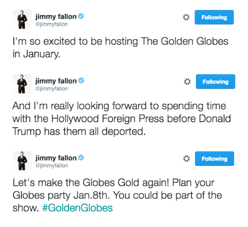Donald Trump, Golden Globes, and Jimmy Fallon: Jimmy fallon  @jimmyfallorn  Following  I'm so excited to be hosting The Golden Globes  in January   Jimmy fallon&  @jimmyfallon  Following  And I'm really looking forward to spending time  with the Hollywood Foreign Press before Donald  Trump has them all deported   Jimmy fallon&  @jimmyfallon  Following  Let's make the Globes Gold again! Plan your  Globes party Jan.8th. You could be part of the  show.
