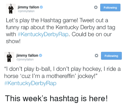 """kentucky derby: jimmy fallon  ojimmyfallon  Following  Let's play the Hashtag game! Tweet out a  funny rap about the Kentucky Derby and tag  with #KentuckyDerbyRap. Could be on our  show!   jimmy fallon  @jimmyfallon  Following  """"I don't play b-ball, I don't play hockey, I ride a  horse 'cuz I'm a mothereffin' jockey!""""  <p>This week&rsquo;s hashtag is here!</p>"""