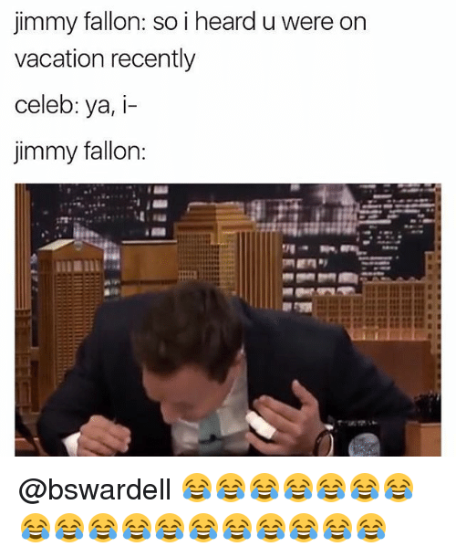 Jimmy Fallon, Memes, and Vacation: jimmy fallon: so i heard u were on  vacation recently  celeb: ya, i-  jimmy fallon: @bswardell 😂😂😂😂😂😂😂😂😂😂😂😂😂😂😂😂😂😂