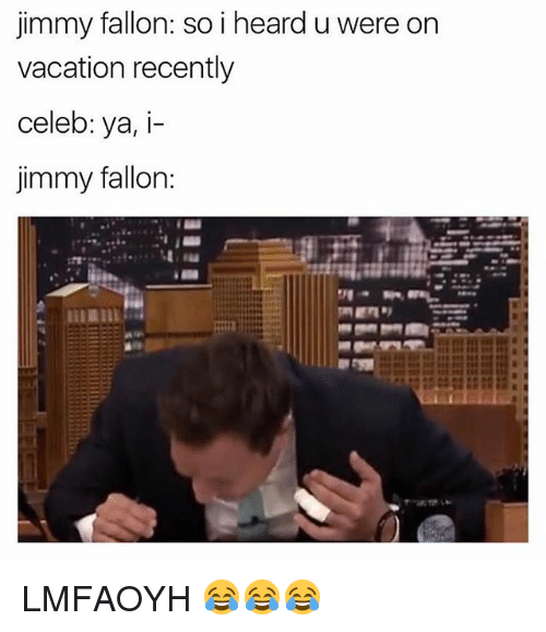 Ironic, Jimmy Fallon, and Vacation: Jimmy fallon: so i heard u were on  vacation recently  celeb: ya, i-  jimmy fallon: LMFAOYH 😂😂😂