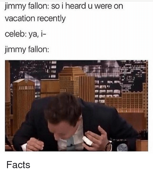 Facts, Jimmy Fallon, and Memes: jimmy fallon: so i heard uwere on  vacation recently  celeb: ya, i-  jimmy fallon: Facts