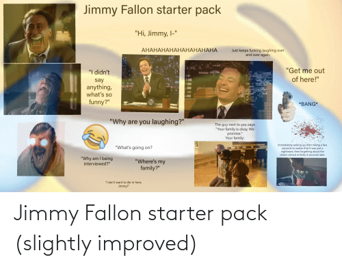 """Jimmy Fallon: Jimmy Fallon starter pack  """"Hi, Jimmy, I-""""  АНАНАНАНАНАНАНАНАНА  Just keeps fucking laughing over  and over again.  """"Get me out  """"I didn't  of here!""""  say  anything,  what's so  funny?""""  IGHT  *BANG*  TALLO  """"Why are you laughing?""""  The guy next to you says  """"Your family is okay. We  promise.""""  Your family:  Immediately waking up; then taking a few  seconds to realize that it was just a  nightmare, then forgetting about the  dream almost entirely 8 seconds later.  """"What's going on?  """"Why am I being  interviewed?""""  """"Where's my  family?""""  """"I don't want to die in here,  Jimmy!"""" Jimmy Fallon starter pack (slightly improved)"""
