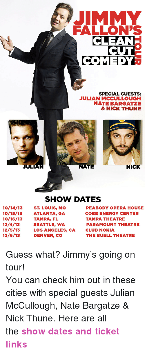 "Denver Co: JIMMY  FALLON'S  CLEAN  CUT  COMEDY  SPECIAL GUESTS  JULIAN MCCULLOUGH  NATE BARGATZE  & NICK THUNE  JUL  TE  NICK  SHOW DATES  10/14/13 ST. LOUIS, MO  10/15/13ATLANTA, GA  10/16/13 TAMPA, FL  12/4/13  12/5/13  12/6/13  PEABODY OPERA HOUSE  COBB ENERGY CENTER  TAMPA THEATRE  PARAMOUNT THEATRE  CLUB NOKIA  THE BUELL THEATRE  SEATTLE, WA  LOS ANGELES, CA  DENVER, CO <p>Guess what? Jimmy&rsquo;s going on tour!</p> <p>Y<span>ou can check him out in these cities with special guests Julian McCullough, Nate Bargatze &amp; Nick Thune. Here are all the </span><strong><a href=""http://www.latenightwithjimmyfallon.com/blogs/2013/09/jimmy-fallons-clean-cut-comedy-tour-1/index.php"" target=""_blank"">show dates and ticket links</a></strong></p>"