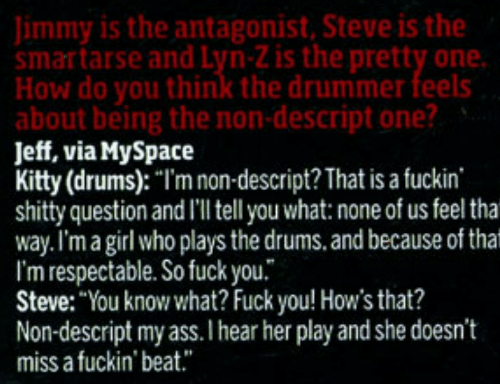 "Tha: Jimmy is the antagonist, Steve is the  smartarse and Lyn-Z is the pretty one.  How do you think the drummer feels  about being the non-descript one?  Jeff, via MySpace  Kitty (drums): ""I'm non-descript? That is a fuckin  shitty question and I'l tell you what: none of us feel tha  way.I'm a girl who plays the drums. and because of that  I'm respectable. So fuck you.  Steve: ""You know what? Fuck you! How's that?  Non-descript my ass.I hear her play and she doesn't  miss a fuckin' beat."""