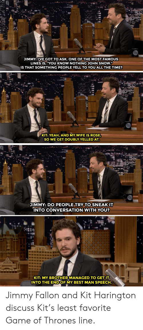 "Kit Harington: JIMMY: IVE GOT TO ASK. ONE OF THE MOST FAMOUS  LINES IS, ""YOU KNOW NOTHING JOHN SNOW.""  IS THAT SOMETHING PEOPLE YELL TO YOU ALL THE TIME?  KIT: YEAH, AND MY WIFE IS ROSE  SO WE GET DOUBLYYELLEDAT  JIMMY: DO PEOPLE TRY TO SNEAKIT  NTO CONVERSATION WITH YOU?  KIT: MY BROTHER MANAGED TO GET IT  INTO THE ENDOF MY BEST MAN SPEECH. Jimmy Fallon and Kit Harington discuss Kit's least favorite Game of Thrones line."