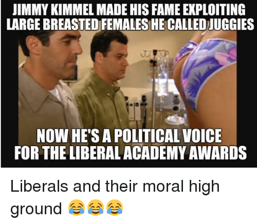 Academy Awards: JIMMY KIMMEL MADE HIS FAME EXPLOITING  LARGEBREASTEDFEMALES HE CALLED UGGIES  NOW HE'S A POLITICAL VOICE  FOR THE LIBERAL ACADEMY AWARDS Liberals and their moral high ground 😂😂😂