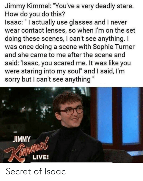 """I Cant See: Jimmy Kimmel: """"You've a very deadly stare.  How do you do this?  Isaac: """" I actually use glasses and I never  wear contact lenses, so when I'm on the set  doing these scenes, I can't see anything.I  was once doing a scene with Sophie Turner  and she came to me after the scene and  said: 'Isaac, you scared me. It was like you  were staring into my soul"""" and I said, I'm  sorry but I can't see anything  JIMMY  LIVE! Secret of Isaac"""
