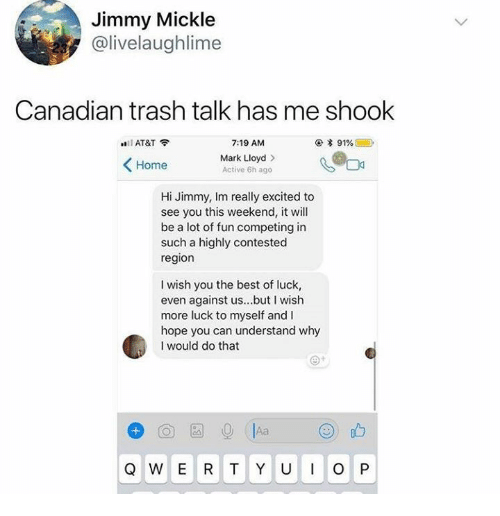 Best Of Luck: Jimmy Mickle  @livelaughlime  Canadian trash talk has me shook  AT&T  7:19 AM  Mark Lloyd >  Active 6h ago  Home  Hi Jimmy, Im really excited to  see you this weekend, it will  be a lot of fun competing in  such a highly contested  region  I wish you the best of luck,  even against us...but I wish  more luck to myself and I  hope you can understand why  I would do that  Q W E R T Y UO P