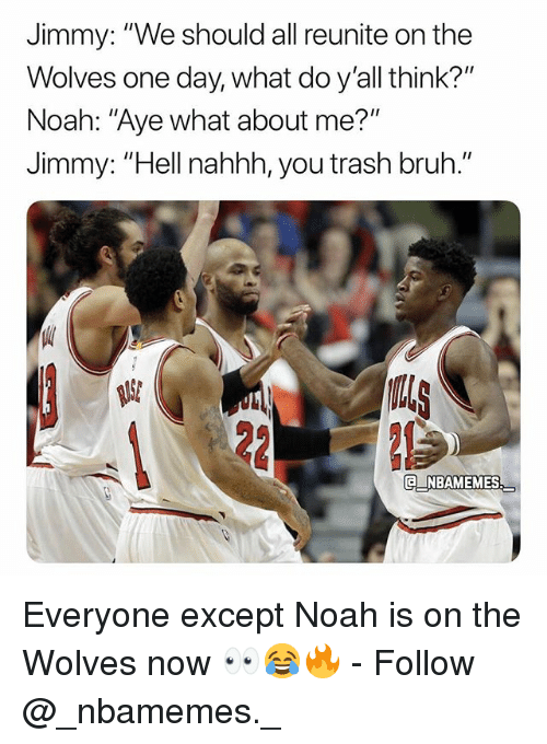 "Bruh, Memes, and Trash: Jimmy: ""We should all reunite on the  Wolves one day, what do y'all think?""  Noah: ""Aye what about me?""  Jimmy: ""Hell nahhh, you trash bruh.""  US  NBAMEMES Everyone except Noah is on the Wolves now 👀😂🔥 - Follow @_nbamemes._"