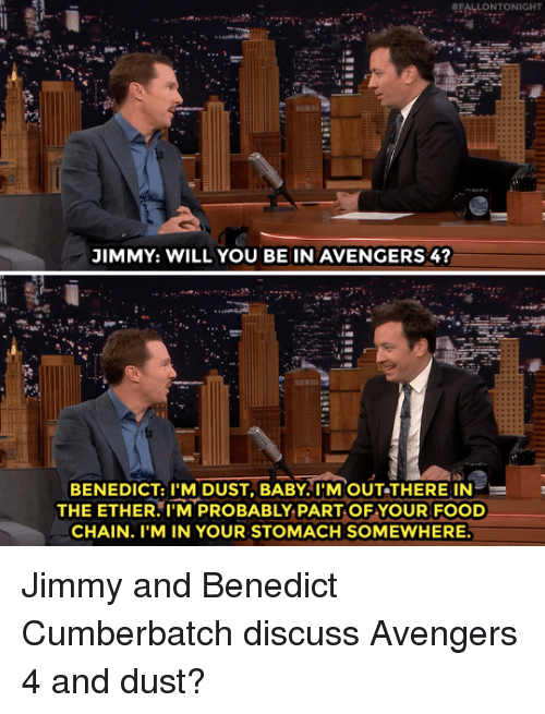 Benedict Cumberbatch: JIMMY: WILL YOU BE IN AVENGERS 4  BENEDICT:TM DUST, BABY!'N  OUT-THERE IN  THE ETHER.I'M PROBABLY PART OF YOUR FOOD  CHAIN. I'M IN YOUR STOMACH SOMEWHERE Jimmy and Benedict Cumberbatch discuss Avengers 4 and dust?