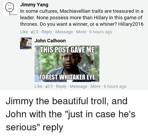 "Forest Whitakers Eye: Jimmy Yang  In some cultures, Machiavellian traits are treasured in a  leader. None possess more than Hillary in this game of  thrones. Do you want a winner, or a whiner? Hillary2016  Like 3 Reply. Message More 6 hours ago  John Calhoon  THIS POST GAVE ME  FOREST WHITAKER EYE  Like 9 Reply Message More 6 hours ago Jimmy the beautiful troll, and John with the ""just in case he's serious"" reply"