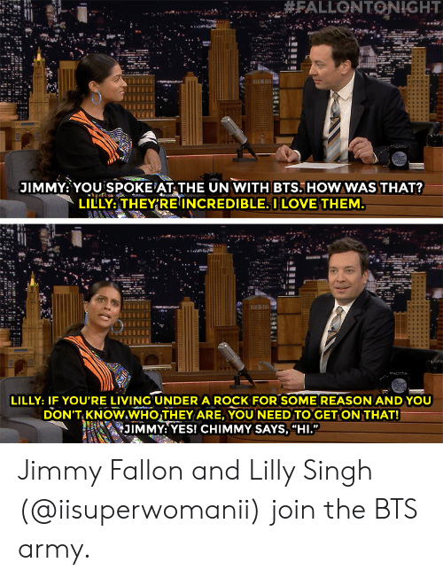 """Jimmy Fallon: JIMMY: YOU SPOKE AT THE UN WITH BTS. HOWWAS THAT?  LILLY,THEY'RE INCREDIBLE. I LOVE THEM  LILLY: IF YOU'RE LIVING UNDER A ROCK FOR SOME REASON ANDYOU  DON'T KNOWAWHOTHEY ARE, YOU NEED TO GET ON THAT!  i 幻1MMY: YES! CHIMMY SAYS, """"HI."""" Jimmy Fallon and Lilly Singh (@iisuperwomanii) join the BTS army."""