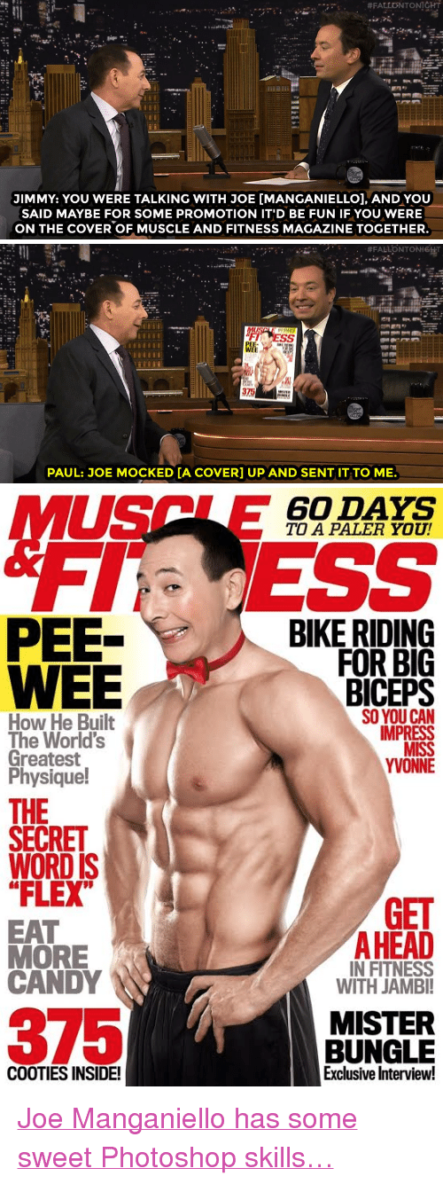 """pee wee: JIMMY: YOU WERE TALKING WITH JOE [MANGANIELLOl, AND YOU  SAID MAYBE FOR SOME PROMOTION IT'D BE FUN IF YOU WERE  ON THE COVER OF MUSCLE AND FITNESS MAGAZINE TOGETHER.   375  PAUL: JOE MOCKED [A COVER] UP AND SENT IT TO ME.   60 DAYS  TO A PALER YOU!  PEE-  WEE  BIKE RIDING  FOR BIG  BICEPS  SO YOU CAN  IMPRESS  How He Built  The World's  Greatest  Physique!  YVONNE  THE  SECRET  WORD IS  """"FLEX  GET  EAT  MORE  CANDY  AHEAD  IN FITNESS  WITH JAMBI  375  MISTER  BUNGLE  Exclusive Interview!  COOTIES INSIDE! <p><a href=""""http://www.nbc.com/the-tonight-show/video/paul-reubens-reveals-joe-manganiellos-peewee-fandom/3006115"""" target=""""_blank"""">Joe Manganiello has some sweet Photoshop skills&hellip;</a></p>"""