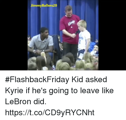 Memes, Lebron, and 🤖: JimmyBallers  20 #FlashbackFriday Kid asked Kyrie if he's going to leave like LeBron did. https://t.co/CD9yRYCNht