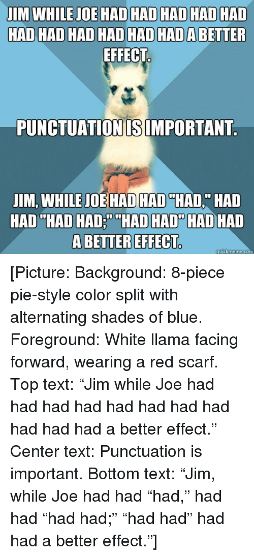 "Blue, Text, and White: JIMWHILEJOE HADHAD HAD HAD HAD  HAD HAD HAD HAD HAD HADABETTER  EFFECT  PUNCTUATIONISIMPORTANT.  JIM, WHILE JOE HAD HAD ""HAD"" HAD  HADADADDHA  D HAD HAD HAD  A BETTER EFFECT <p>[Picture: Background: 8-piece pie-style color split with alternating shades of blue. Foreground: White llama facing forward, wearing a red scarf. Top text: ""Jim while Joe had had had had had had had had had had had a better effect."" Center text: Punctuation is important. Bottom text: ""Jim, while Joe had had ""had,"" had had ""had had;"" ""had had"" had had a better effect.""]</p>"