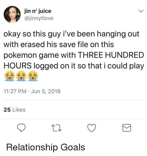 Goals, Juice, and Pokemon: jin n' juice  @jinnytlove  okay so this guy i've been hanging out  with erased his save file on this  pokemon game with THREE HUNDRED  HOURS logged on it so that i could play  11:27 PM Jun 5, 2018  25 Likes <p>Relationship Goals</p>