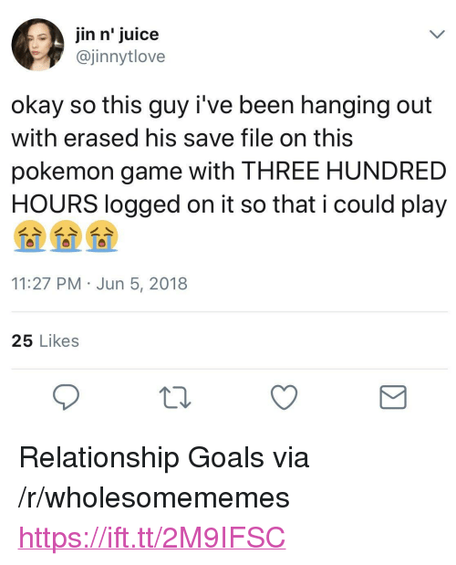 "Goals, Juice, and Pokemon: jin n' juice  @jinnytlove  okay so this guy i've been hanging out  with erased his save file on this  pokemon game with THREE HUNDRED  HOURS logged on it so that i could play  11:27 PM Jun 5, 2018  25 Likes <p>Relationship Goals via /r/wholesomememes <a href=""https://ift.tt/2M9IFSC"">https://ift.tt/2M9IFSC</a></p>"
