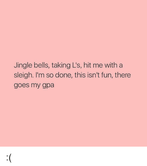 Jingle Bells: Jingle bells, taking L's, hit me with a  sleigh. I'm so done, this isn't fun, there  goes my gpa :(