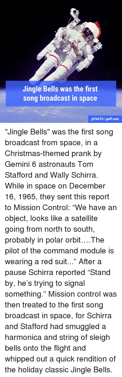"""Jingle Bells: Jingle Bells was the first  song broadcast in  space  @FACTS l guff com """"Jingle Bells"""" was the first song broadcast from space, in a Christmas-themed prank by Gemini 6 astronauts Tom Stafford and Wally Schirra. While in space on December 16, 1965, they sent this report to Mission Control: """"We have an object, looks like a satellite going from north to south, probably in polar orbit….The pilot of the command module is wearing a red suit..."""" After a pause Schirra reported """"Stand by, he's trying to signal something."""" Mission control was then treated to the first song broadcast in space, for Schirra and Stafford had smuggled a harmonica and string of sleigh bells onto the flight and whipped out a quick rendition of the holiday classic Jingle Bells."""