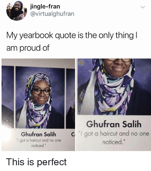 "Haircut, Memes, and Proud: jingle-fran  @virtualghufran  My yearbook quote is the only thingl  am proud of  Ghufran Salih  ""I got a haircut and no one  noticed.""  Ghufran Salih  got a haircut and no one  noticed."" This is perfect"