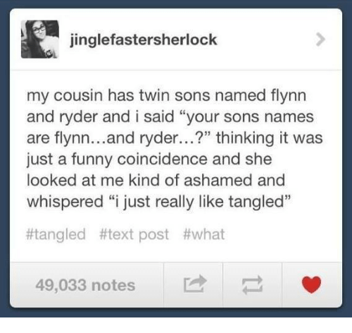 """Memes, Coincidence, and Tangled: jinglefasterSherlock  my cousin has twin sons named flynn  and ryder and i said """"your sons names  are flynn  and ryder...?"""" thinking it was  just a funny coincidence and she  looked at me kind of ashamed and  whispered """"i just really like tangled""""  #tangled #text post #what  49,033 notes"""