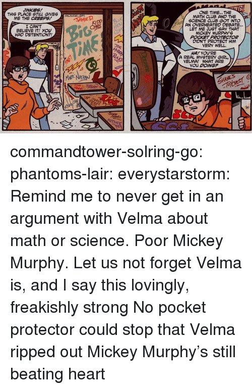 jinkies: JINKIES!  ONE TIME... THE  MATH CLUB AND THE  GCIENCE CLUB GOT INTO  AN OVERHEATED DEBATE...  LET ME JUST SAY THAT  MICKEY MURPHY'S  POCKET PROTECTOR  DIDNT PROTECT HIM  VERY WELL.  THIS PLACE STILL GIVESAD  ME THE CREEPS!  I CAN'T  BELIEVE IT! YOU  HAD DETENTION?!  HA! YOU'RE  A REAL MYSTERY GIRL,  VELMA! WHAT ARE  YOU DOING?  SHANES commandtower-solring-go:  phantoms-lair:  everystarstorm: Remind me to never get in an argument with Velma about math or science. Poor Mickey Murphy. Let us not forget Velma is, and I say this lovingly, freakishly strong No pocket protector could stop that  Velma ripped out Mickey Murphy's still beating heart