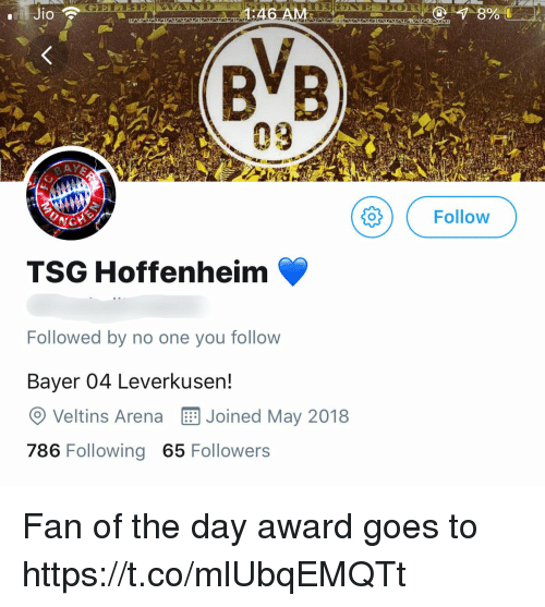 Jio: Jio  :46 A  09  gOFollow  TSG Hoffenheim  Followed by no one you follow  Bayer 04 Leverkusen!  O Veltins Arena Joined May 2018  786 Following 65 Followers Fan of the day award goes to https://t.co/mlUbqEMQTt