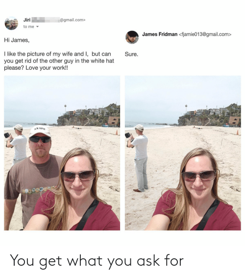 Picture Of My Wife: Jiri  @gmail.com>  to me v  James Fridman <fjamie013@gmail.com>  Hi James,  I like the picture of my wife and I, but can  you get rid of the other guy in the white hat  please? Love your work!!  Sure.  SNAFU You get what you ask for
