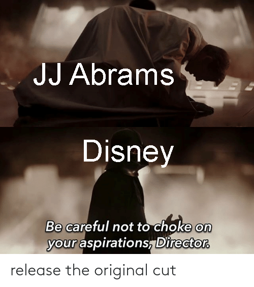 Be Careful Not To Choke On Your Aspirations: JJ Abrams  Disney  Be careful not to choke on  your aspirations, Director. release the original cut