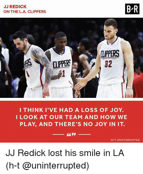 J.J. Redick, Sports, and Lost: JJ REDICK  ON THE L.A. CLIPPERS  B-R  LPPERS  32  IPPERS  I THINK I'VE HAD A LOSS OF JOY.  LOOK AT OUR TEAM AND HOW WE  PLAY, AND THERE'S NO JOY IN IT.  H/T UNINTERRUPTED JJ Redick lost his smile in LA (h-t @uninterrupted)