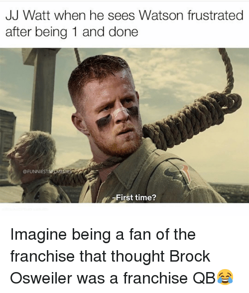 Osweiler: JJ VWatt wnen he sees VWatson frustratea  after being 1 and done  @FUNNİEST  NELMEME  First time? Imagine being a fan of the franchise that thought Brock Osweiler was a franchise QB😂