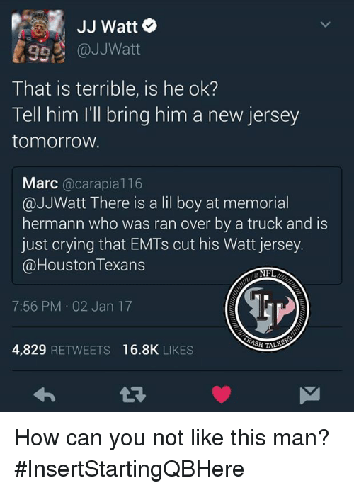 Houston Texans: JJ Watt  992 @JJ Watt  That is terrible, is he ok?  Tell him I'll bring him a new jersey  tomorrow.  Marc  carapia 116  @JJWatt There is a lil boy at memorial  hermann who was ran over by a truck and is  just crying that EMTs cut his Watt jersey.  @Houston Texans  NFL  7:56 PM 02 Jan 17  SPITALS  4,829  RETWEETS 16.8K  LIKES How can you not like this man?  #InsertStartingQBHere