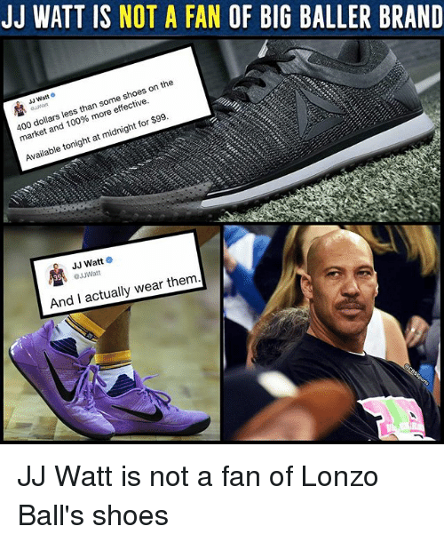 Anaconda, Memes, and Shoes: JJ WATT IS NOT A FAN OF BIG BALLER BRAND  JJ Watt  400 dollars less than some shoes on the  market and 100% more effective.  096 m。  Available tonight at midnight for $99.  JJ Watt o  39  JJWatt  And I actually wear them JJ Watt is not a fan of Lonzo Ball's shoes