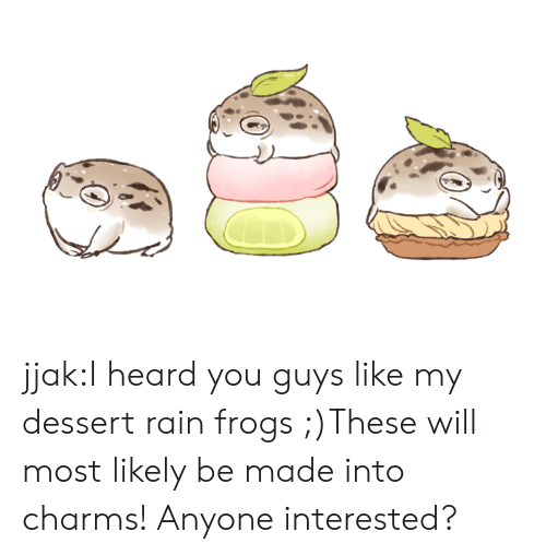 charms: jjak:I heard you guys like my dessert rain frogs ;)These will most likely be made into charms! Anyone interested?